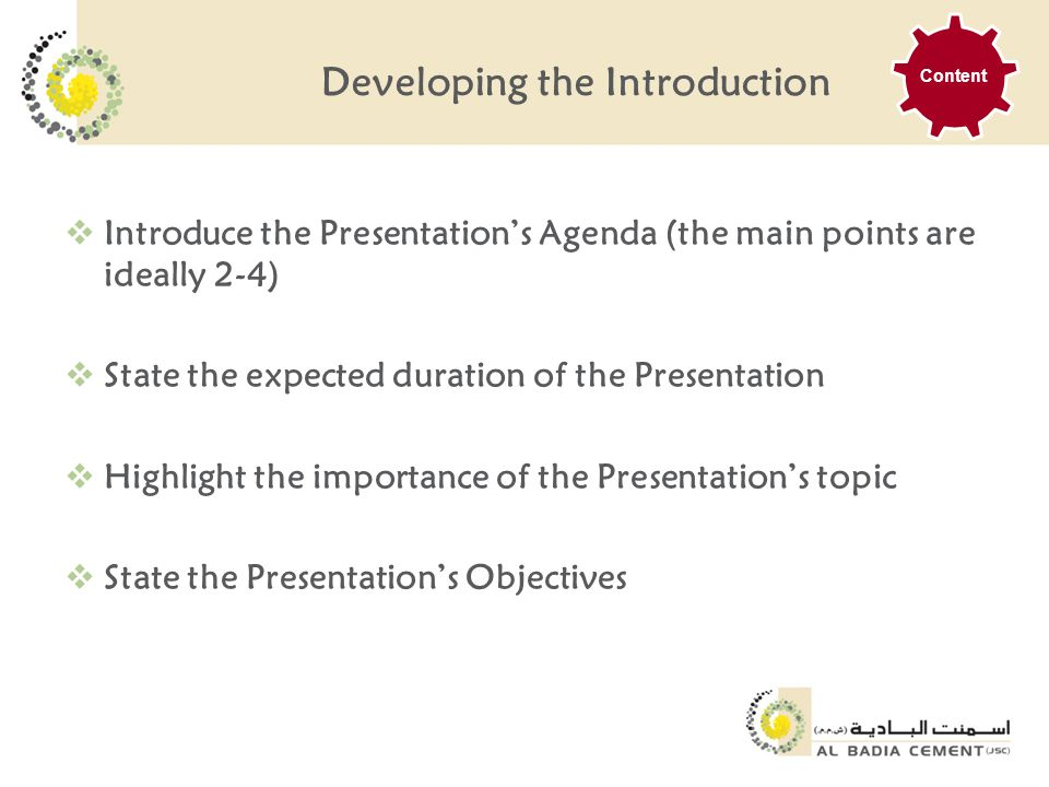 Developing the Introduction  Introduce the Presentation's Agenda (the main points are ideally 2-4)  State the expected duration of the Presentation  Highlight the importance of the Presentation's topic  State the Presentation's Objectives Content