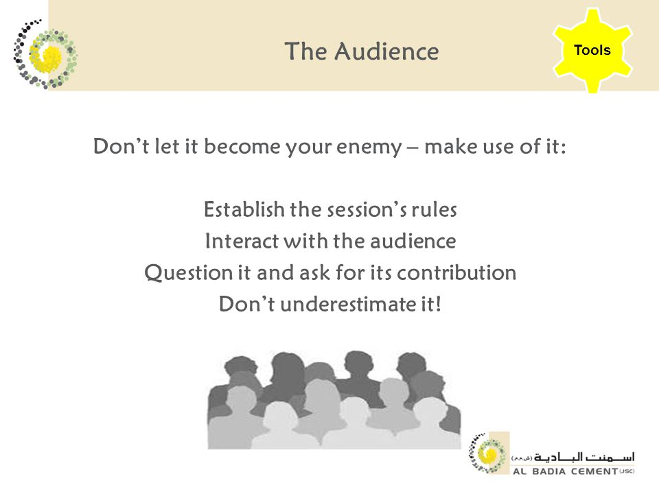 The Audience Don't let it become your enemy – make use of it: Establish the session's rules Interact with the audience Question it and ask for its contribution Don't underestimate it.