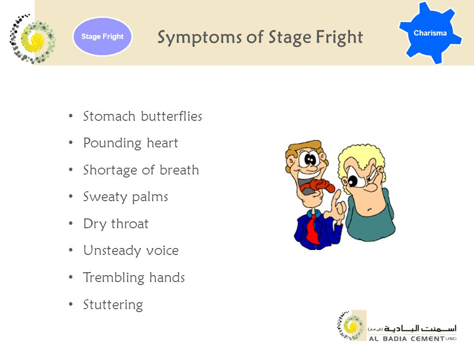 Symptoms of Stage Fright Stomach butterflies Pounding heart Shortage of breath Sweaty palms Dry throat Unsteady voice Trembling hands Stuttering Charisma Stage Fright