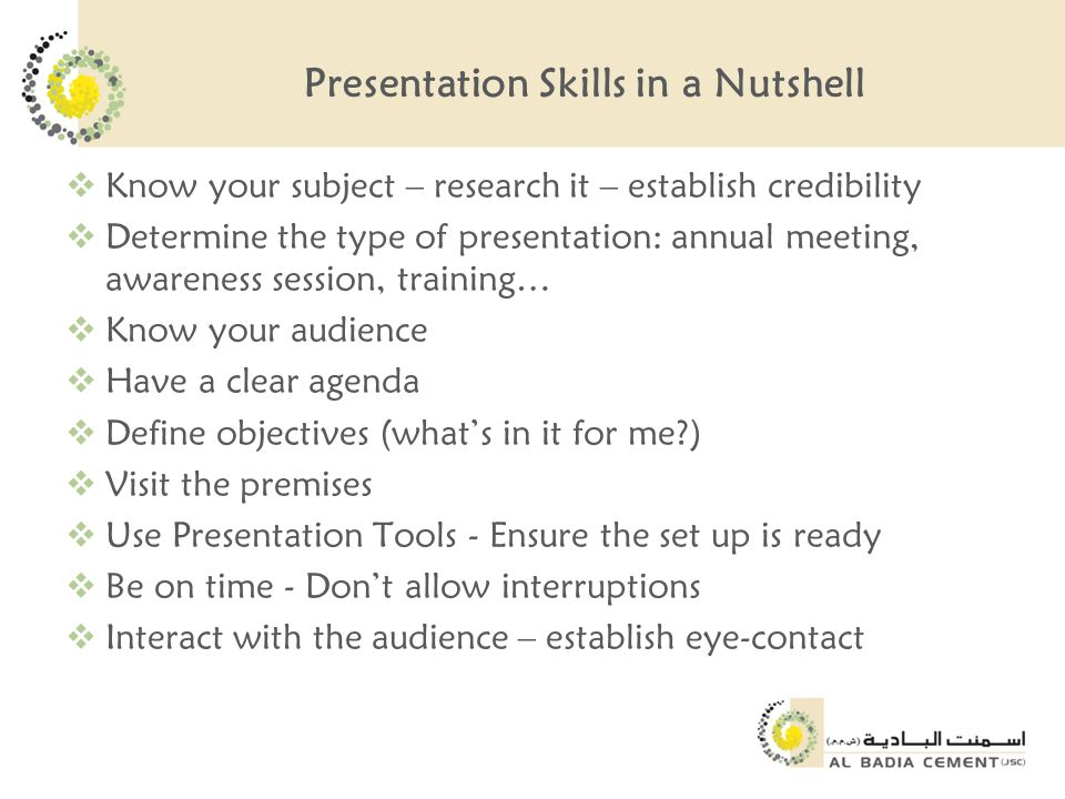 Presentation Skills in a Nutshell  Know your subject – research it – establish credibility  Determine the type of presentation: annual meeting, awareness session, training…  Know your audience  Have a clear agenda  Define objectives (what's in it for me?)  Visit the premises  Use Presentation Tools - Ensure the set up is ready  Be on time - Don't allow interruptions  Interact with the audience – establish eye-contact