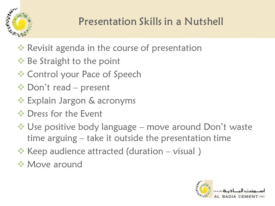 Presentation Skills in a Nutshell  Revisit agenda in the course of presentation  Be Straight to the point  Control your Pace of Speech  Don't read – present  Explain Jargon & acronyms  Dress for the Event  Use positive body language – move around Don't waste time arguing – take it outside the presentation time  Keep audience attracted (duration – visual )  Move around