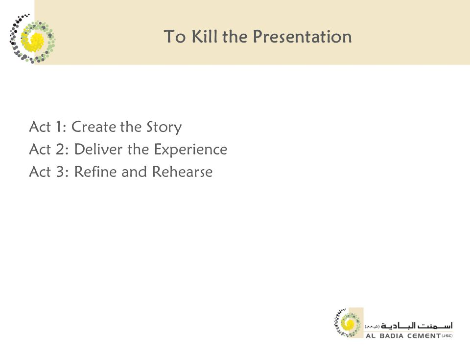 To Kill the Presentation Act 1: Create the Story Act 2: Deliver the Experience Act 3: Refine and Rehearse