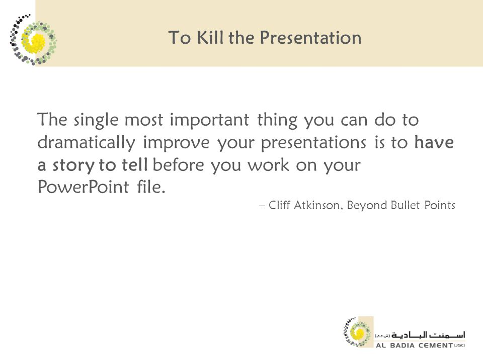 To Kill the Presentation The single most important thing you can do to dramatically improve your presentations is to have a story to tell before you work on your PowerPoint file.