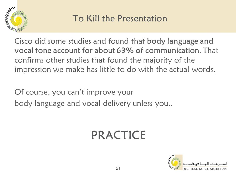 To Kill the Presentation Cisco did some studies and found that body language and vocal tone account for about 63% of communication.