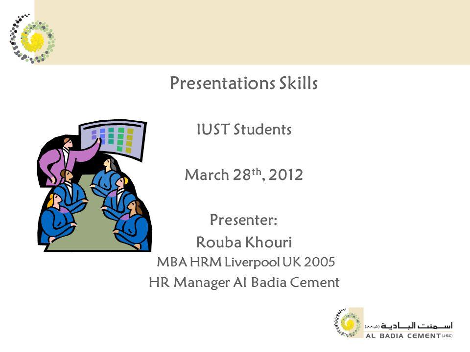 Presentations Skills IUST Students March 28 th, 2012 Presenter: Rouba Khouri MBA HRM Liverpool UK 2005 HR Manager Al Badia Cement