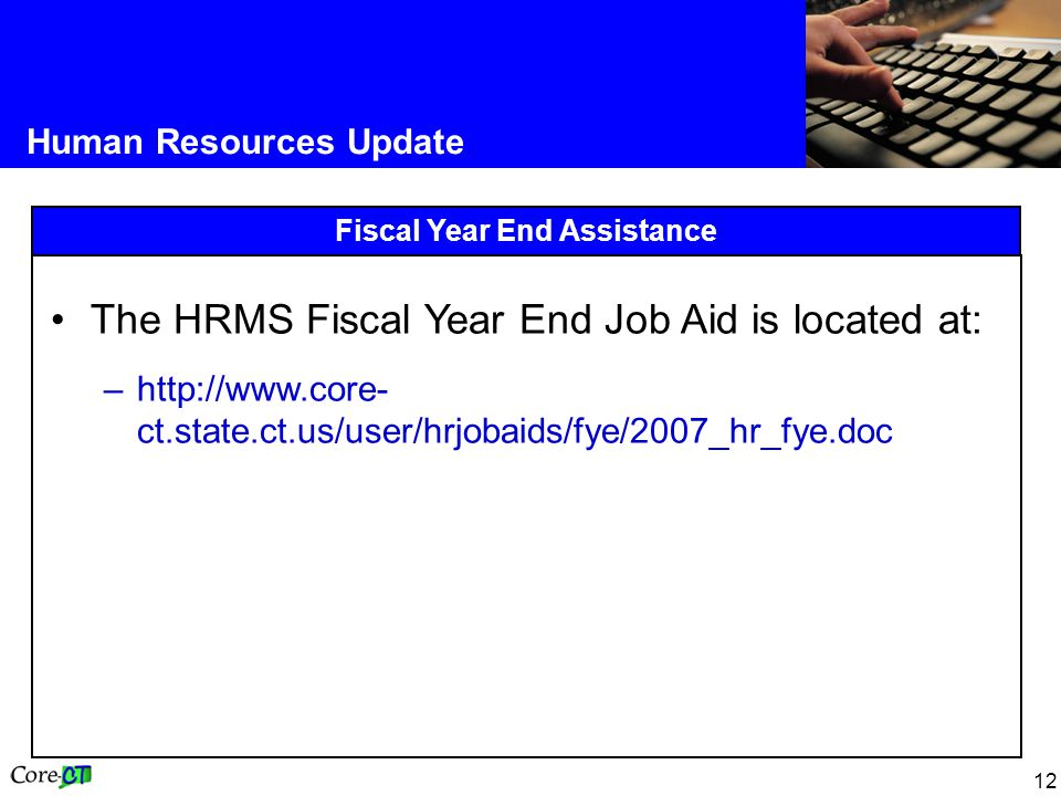 12 Human Resources Update Fiscal Year End Assistance The HRMS Fiscal Year End Job Aid is located at: –http://www.core- ct.state.ct.us/user/hrjobaids/fye/2007_hr_fye.doc