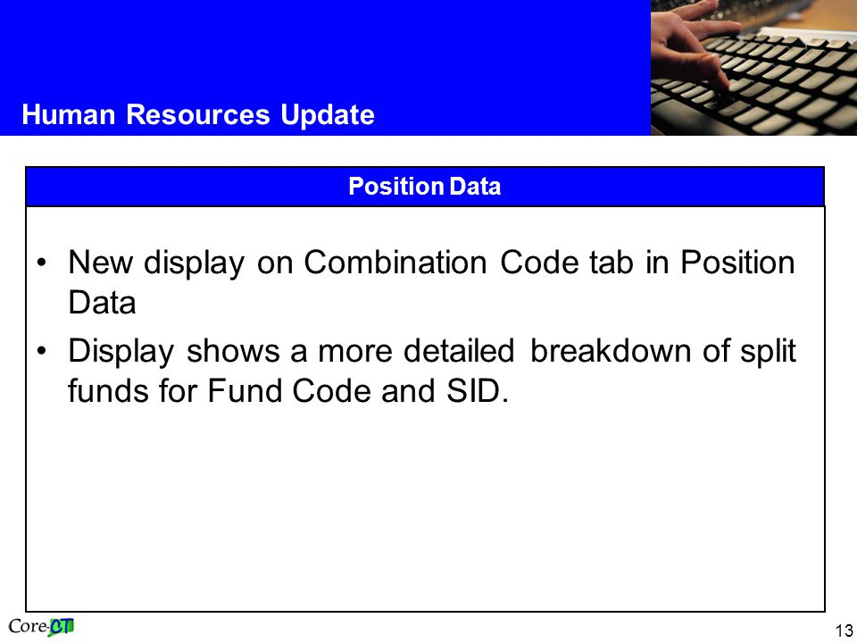 13 Human Resources Update Position Data New display on Combination Code tab in Position Data Display shows a more detailed breakdown of split funds for Fund Code and SID.