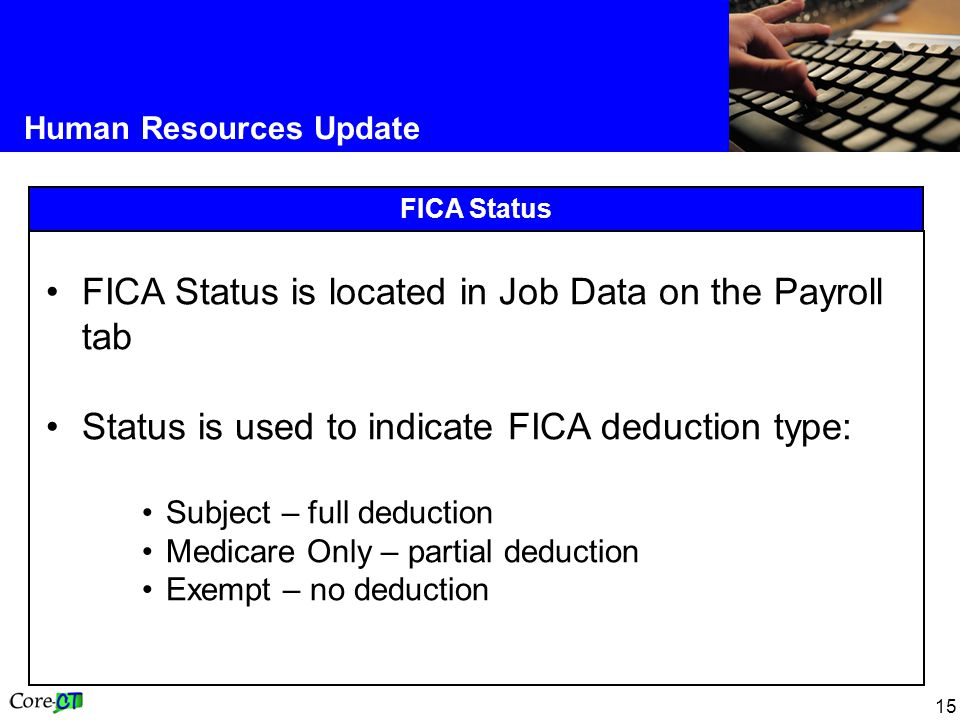 15 Human Resources Update FICA Status FICA Status is located in Job Data on the Payroll tab Status is used to indicate FICA deduction type: Subject – full deduction Medicare Only – partial deduction Exempt – no deduction