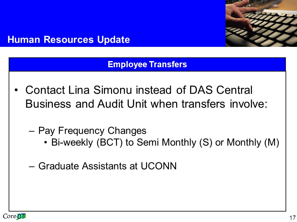 17 Human Resources Update Employee Transfers Contact Lina Simonu instead of DAS Central Business and Audit Unit when transfers involve: –Pay Frequency Changes Bi-weekly (BCT) to Semi Monthly (S) or Monthly (M) –Graduate Assistants at UCONN