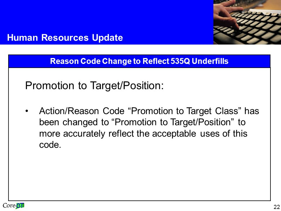 22 Human Resources Update Reason Code Change to Reflect 535Q Underfills Promotion to Target/Position: Action/Reason Code Promotion to Target Class has been changed to Promotion to Target/Position to more accurately reflect the acceptable uses of this code.