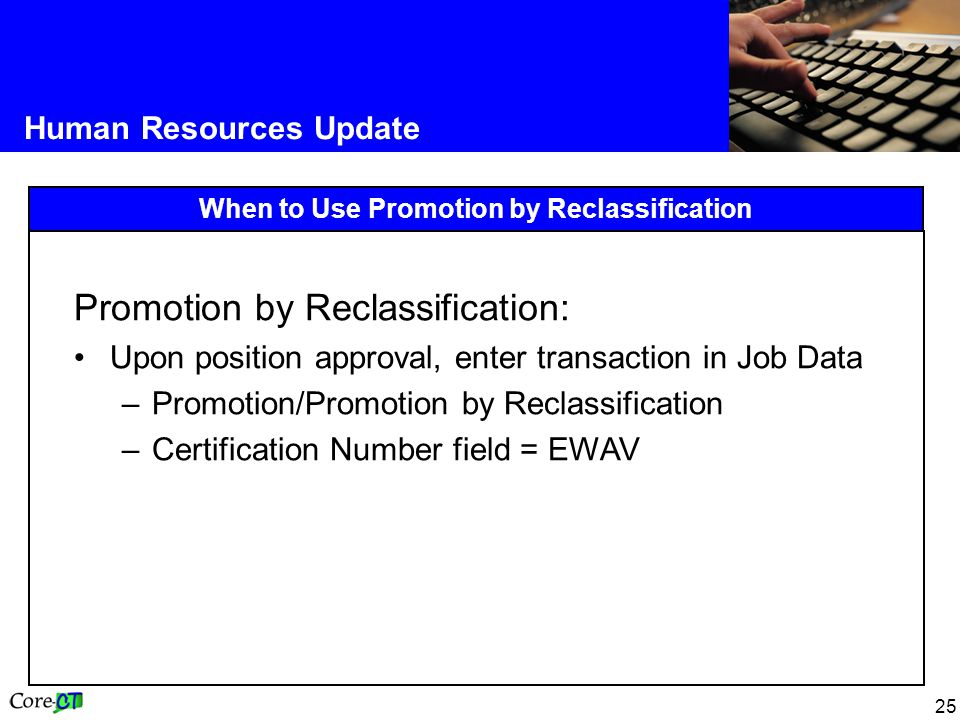 25 Human Resources Update When to Use Promotion by Reclassification Promotion by Reclassification: Upon position approval, enter transaction in Job Data –Promotion/Promotion by Reclassification –Certification Number field = EWAV