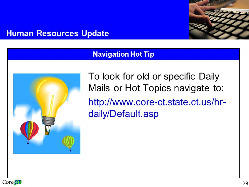 29 Human Resources Update Navigation Hot Tip To look for old or specific Daily Mails or Hot Topics navigate to: http://www.core-ct.state.ct.us/hr- daily/Default.asp