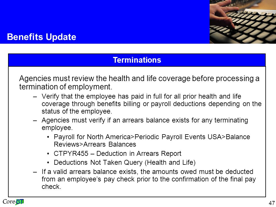 47 Terminations Benefits Update Agencies must review the health and life coverage before processing a termination of employment.