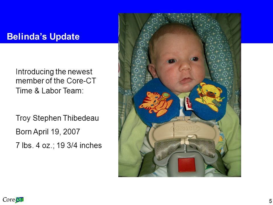 5 Belinda's Update Introducing the newest member of the Core-CT Time & Labor Team: Troy Stephen Thibedeau Born April 19, 2007 7 lbs.