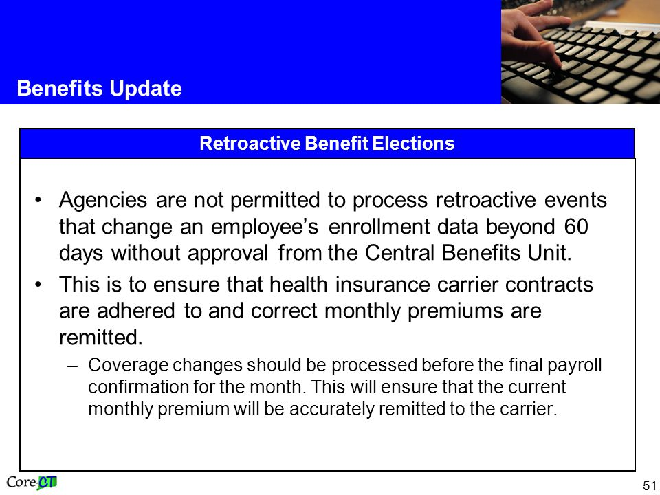 51 Retroactive Benefit Elections Benefits Update Agencies are not permitted to process retroactive events that change an employee's enrollment data beyond 60 days without approval from the Central Benefits Unit.