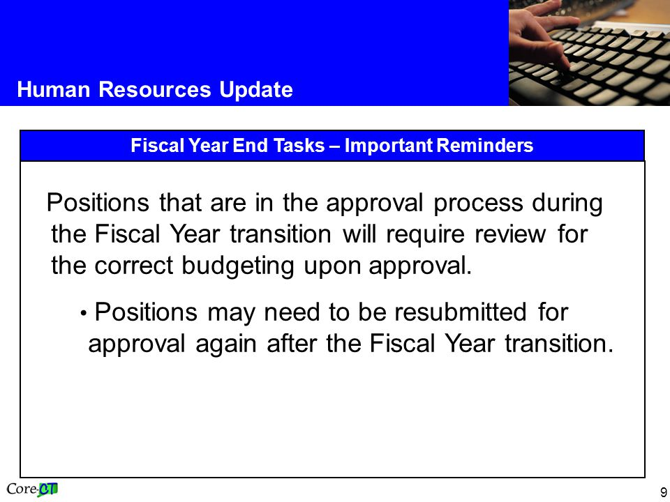 9 Human Resources Update Fiscal Year End Tasks – Important Reminders Positions that are in the approval process during the Fiscal Year transition will require review for the correct budgeting upon approval.