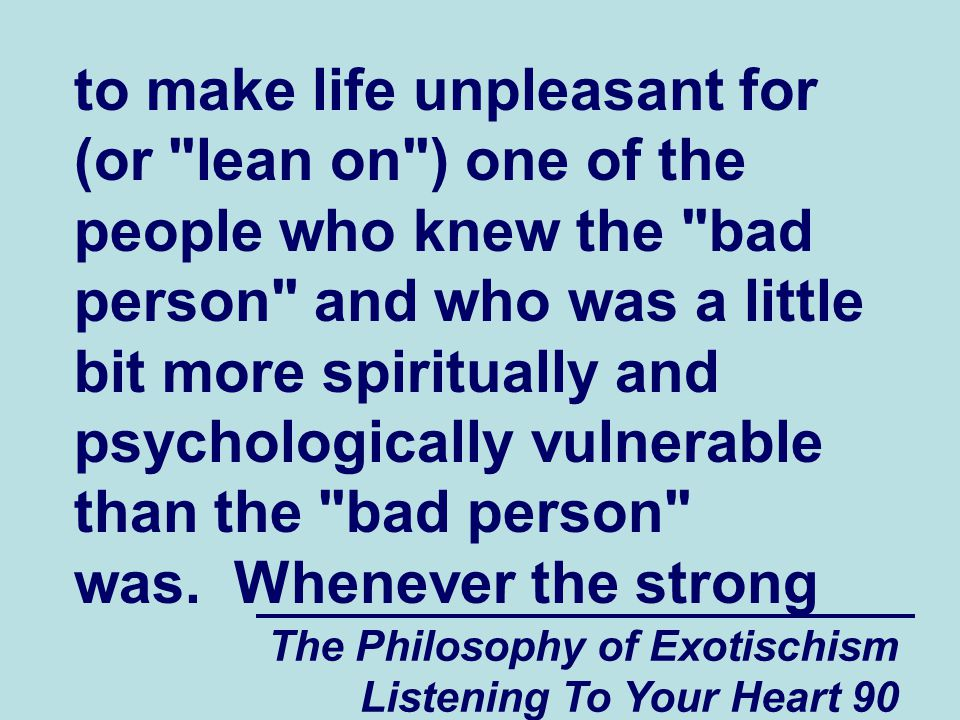 The Philosophy of Exotischism Listening To Your Heart 90 to make life unpleasant for (or lean on ) one of the people who knew the bad person and who was a little bit more spiritually and psychologically vulnerable than the bad person was.