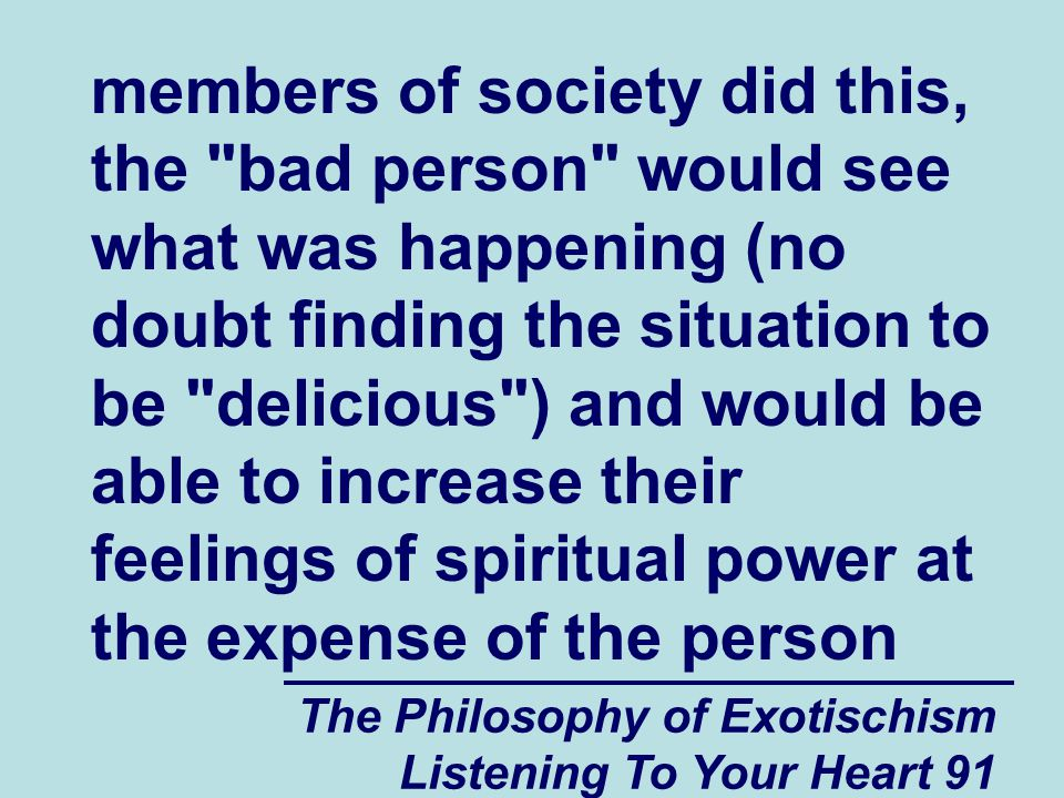 The Philosophy of Exotischism Listening To Your Heart 91 members of society did this, the bad person would see what was happening (no doubt finding the situation to be delicious ) and would be able to increase their feelings of spiritual power at the expense of the person