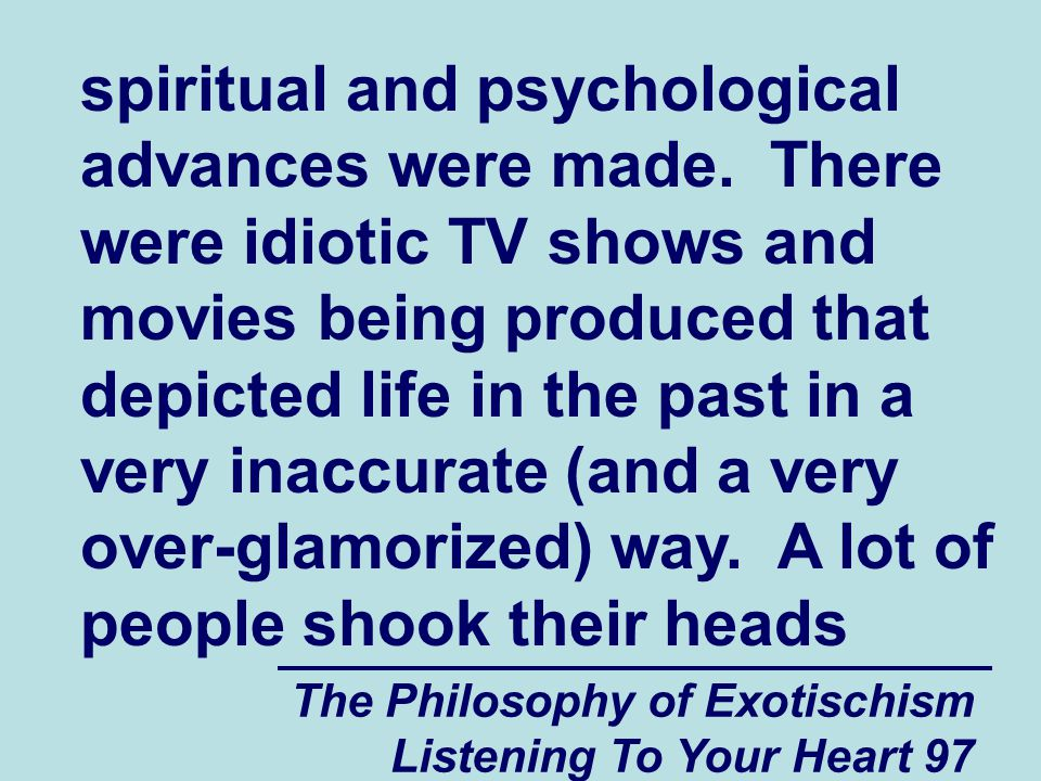 The Philosophy of Exotischism Listening To Your Heart 97 spiritual and psychological advances were made.