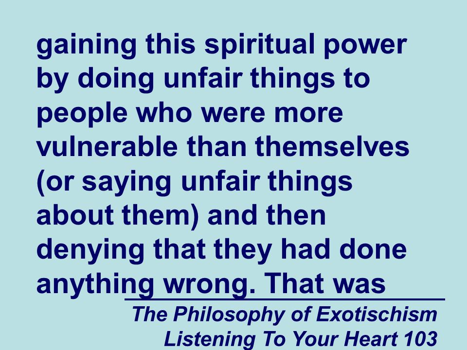 The Philosophy of Exotischism Listening To Your Heart 103 gaining this spiritual power by doing unfair things to people who were more vulnerable than themselves (or saying unfair things about them) and then denying that they had done anything wrong.