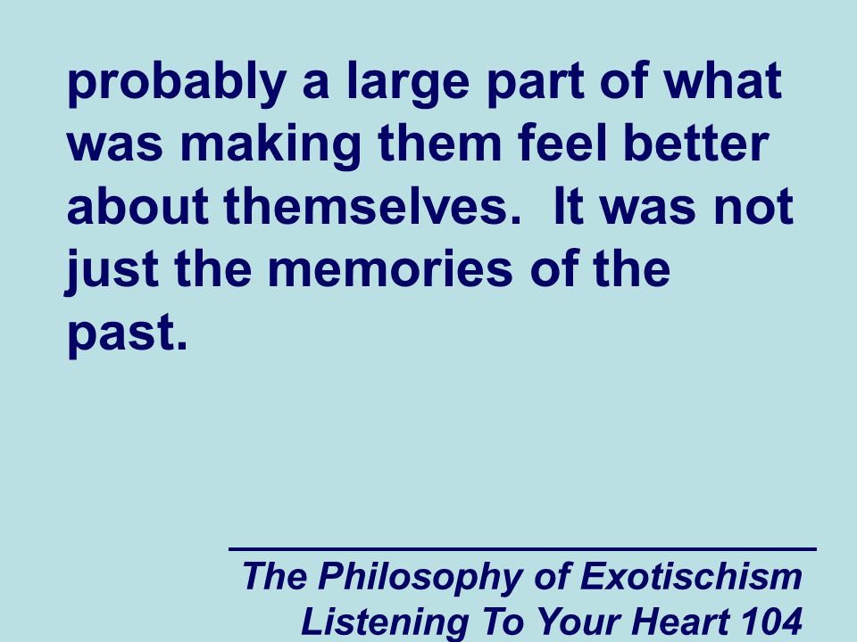 The Philosophy of Exotischism Listening To Your Heart 104 probably a large part of what was making them feel better about themselves.