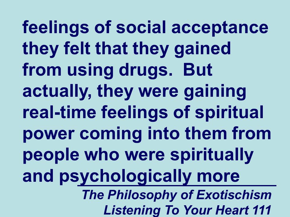 The Philosophy of Exotischism Listening To Your Heart 111 feelings of social acceptance they felt that they gained from using drugs.