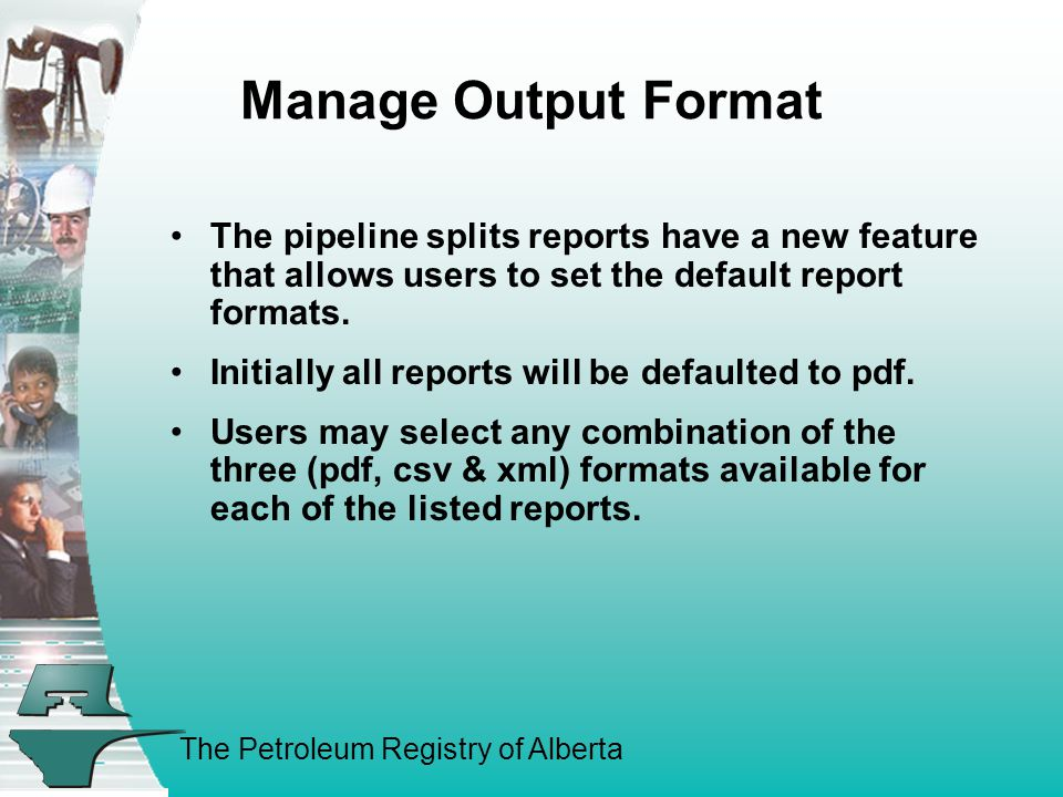 The Petroleum Registry of Alberta Manage Output Format The pipeline splits reports have a new feature that allows users to set the default report formats.