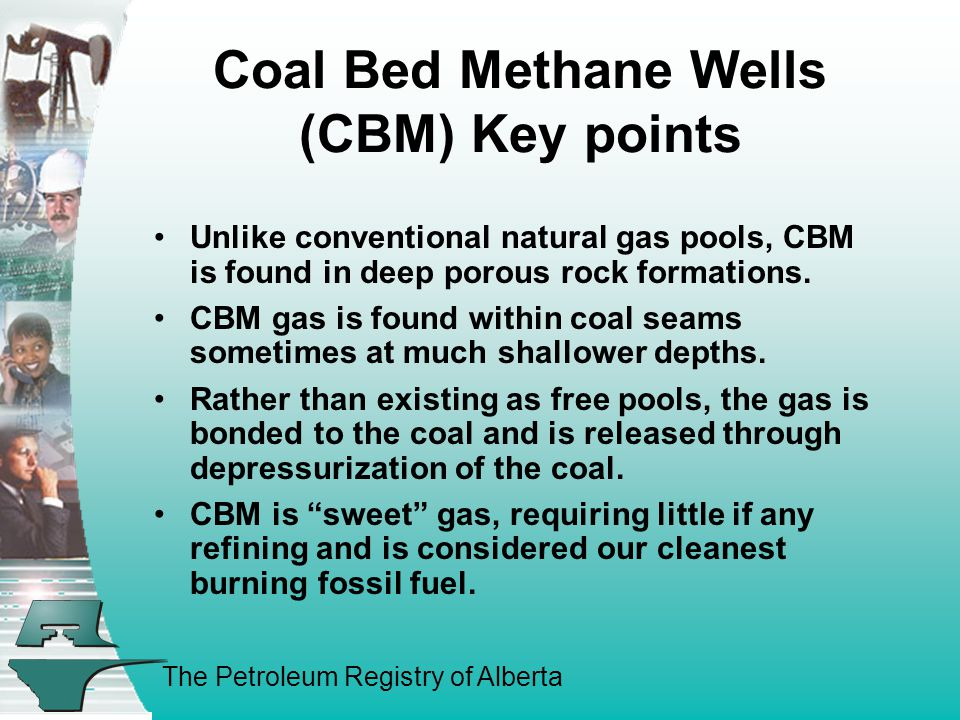 The Petroleum Registry of Alberta Coal Bed Methane Wells (CBM) Key points Unlike conventional natural gas pools, CBM is found in deep porous rock formations.