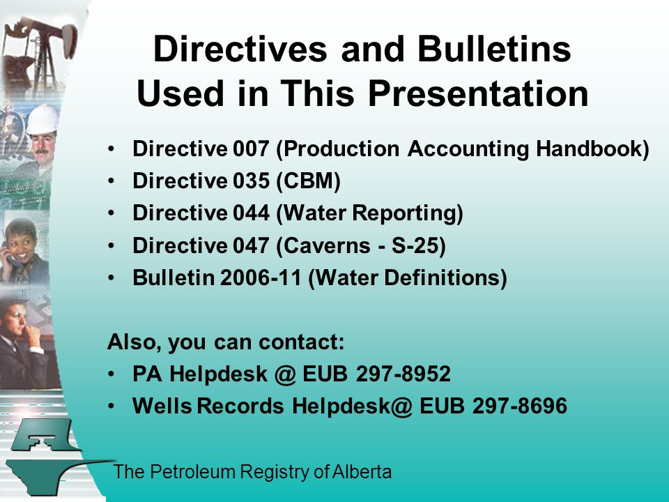 The Petroleum Registry of Alberta Directives and Bulletins Used in This Presentation Directive 007 (Production Accounting Handbook) Directive 035 (CBM) Directive 044 (Water Reporting) Directive 047 (Caverns - S-25) Bulletin 2006-11 (Water Definitions) Also, you can contact: PA Helpdesk @ EUB 297-8952 Wells Records Helpdesk@ EUB 297-8696