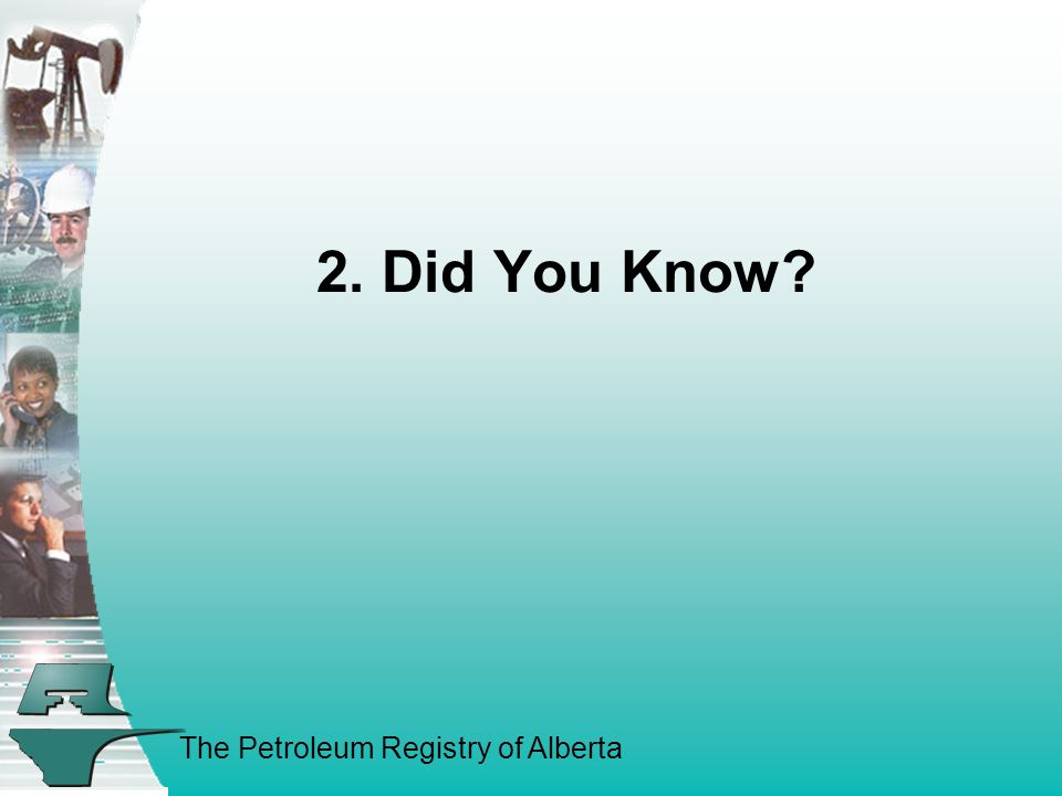 The Petroleum Registry of Alberta 2. Did You Know