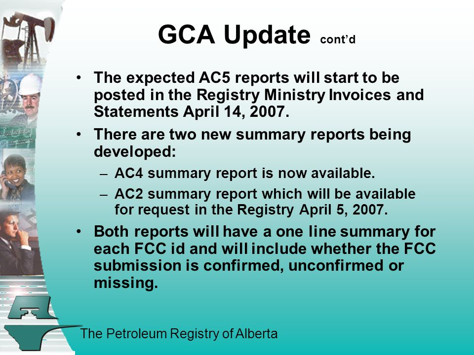 The Petroleum Registry of Alberta GCA Update cont'd The expected AC5 reports will start to be posted in the Registry Ministry Invoices and Statements April 14, 2007.
