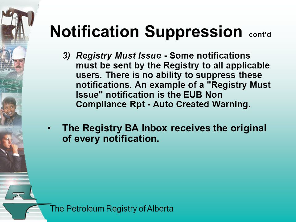 The Petroleum Registry of Alberta Notification Suppression cont'd 3)Registry Must Issue - Some notifications must be sent by the Registry to all applicable users.