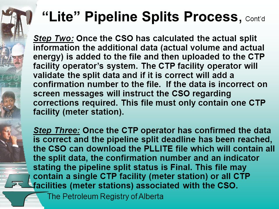 The Petroleum Registry of Alberta Step Two: Once the CSO has calculated the actual split information the additional data (actual volume and actual energy) is added to the file and then uploaded to the CTP facility operator's system.