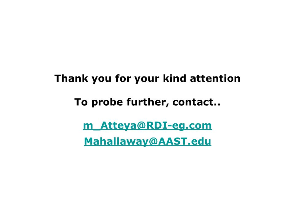 Thank you for your kind attention To probe further, contact.. m_Atteya@RDI-eg.com Mahallaway@AAST.edu