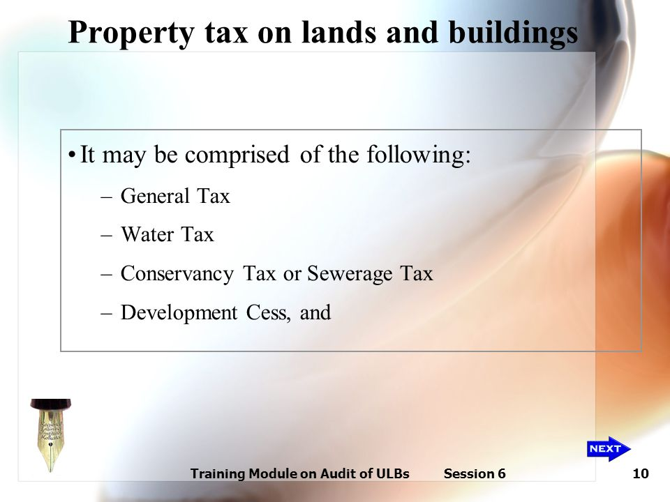 Training Module on Audit of ULBs Session 610 Property tax on lands and buildings It may be comprised of the following: –General Tax –Water Tax –Conser
