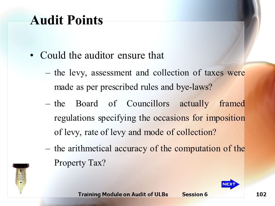Training Module on Audit of ULBs Session 6102 Audit Points Could the auditor ensure that –the levy, assessment and collection of taxes were made as pe