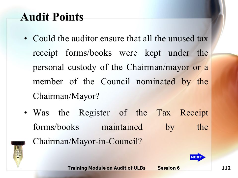 Training Module on Audit of ULBs Session 6112 Audit Points Could the auditor ensure that all the unused tax receipt forms/books were kept under the pe