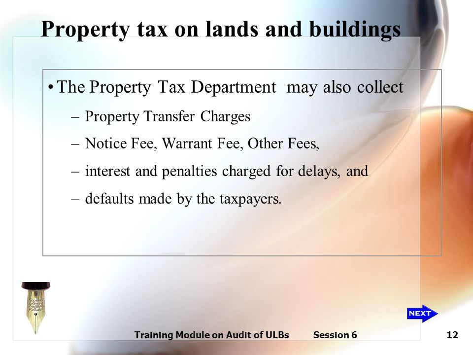 Training Module on Audit of ULBs Session 612 Property tax on lands and buildings The Property Tax Department may also collect –Property Transfer Charg