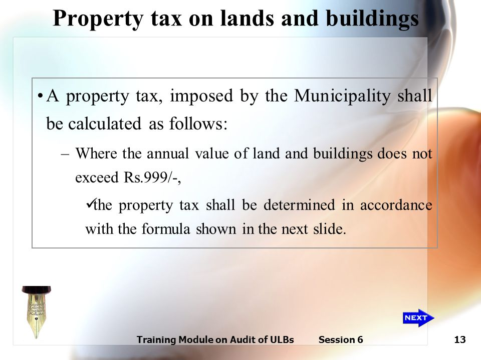 Training Module on Audit of ULBs Session 613 Property tax on lands and buildings A property tax, imposed by the Municipality shall be calculated as fo