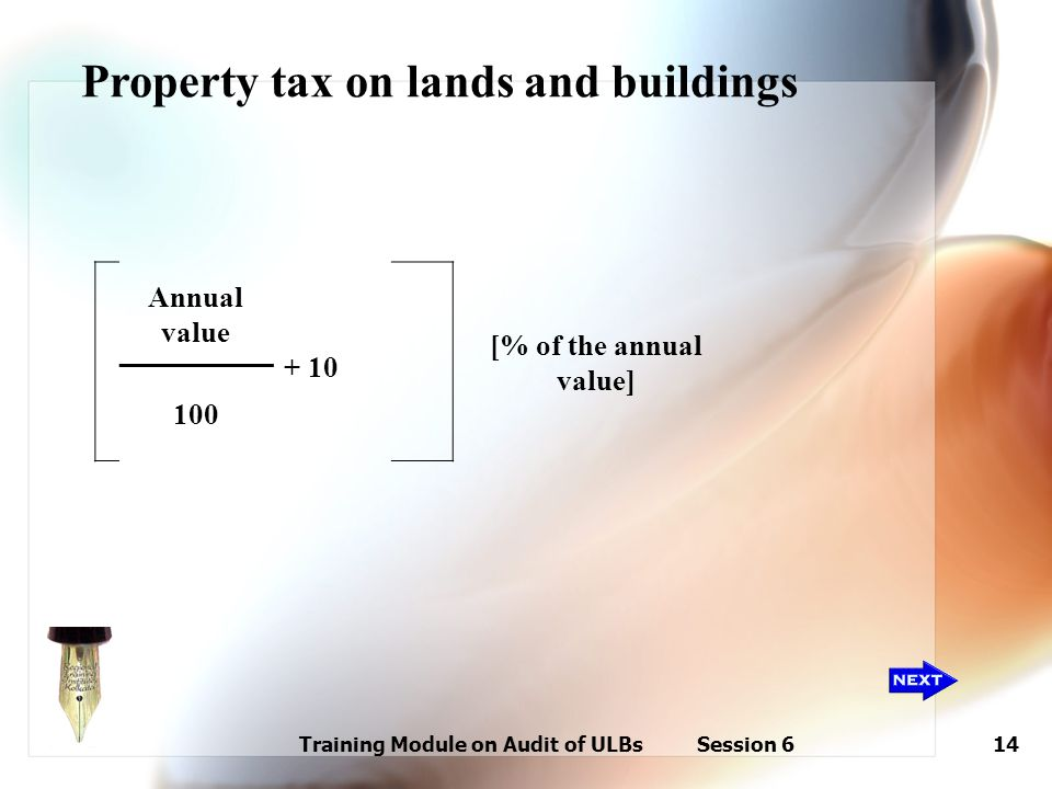 Training Module on Audit of ULBs Session 614 Annual value [% of the annual value] + 10 100 Property tax on lands and buildings