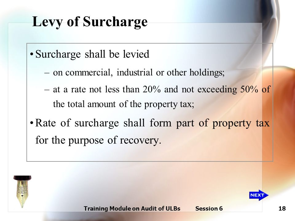 Training Module on Audit of ULBs Session 618 Levy of Surcharge Surcharge shall be levied –on commercial, industrial or other holdings; –at a rate not