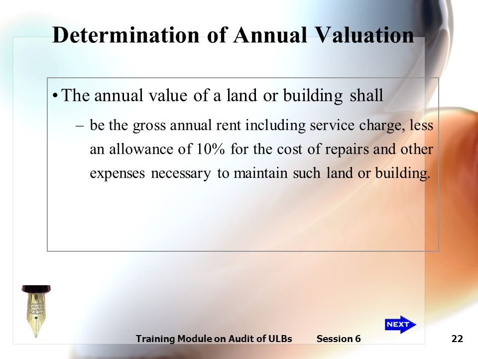 Training Module on Audit of ULBs Session 622 Determination of Annual Valuation The annual value of a land or building shall –be the gross annual rent