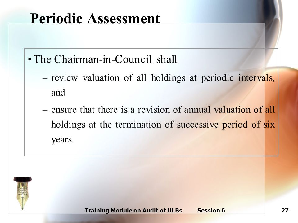 Training Module on Audit of ULBs Session 627 Periodic Assessment The Chairman-in-Council shall –review valuation of all holdings at periodic intervals