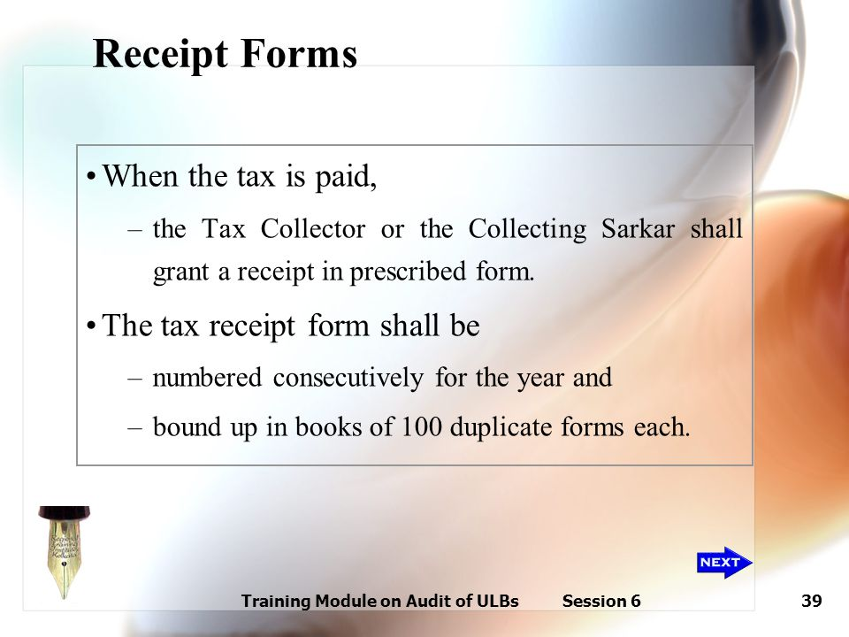 Training Module on Audit of ULBs Session 639 Receipt Forms When the tax is paid, –the Tax Collector or the Collecting Sarkar shall grant a receipt in