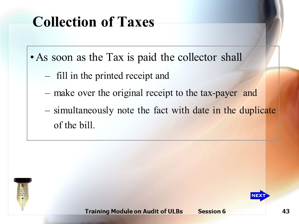 Training Module on Audit of ULBs Session 643 Collection of Taxes As soon as the Tax is paid the collector shall – fill in the printed receipt and –mak