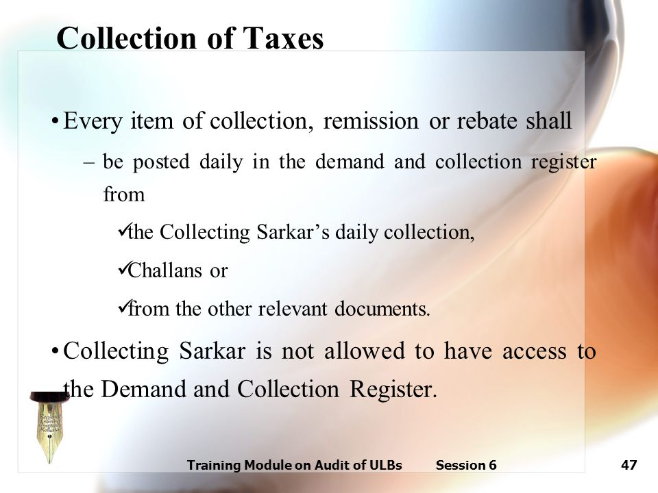 Training Module on Audit of ULBs Session 647 Collection of Taxes Every item of collection, remission or rebate shall –be posted daily in the demand an