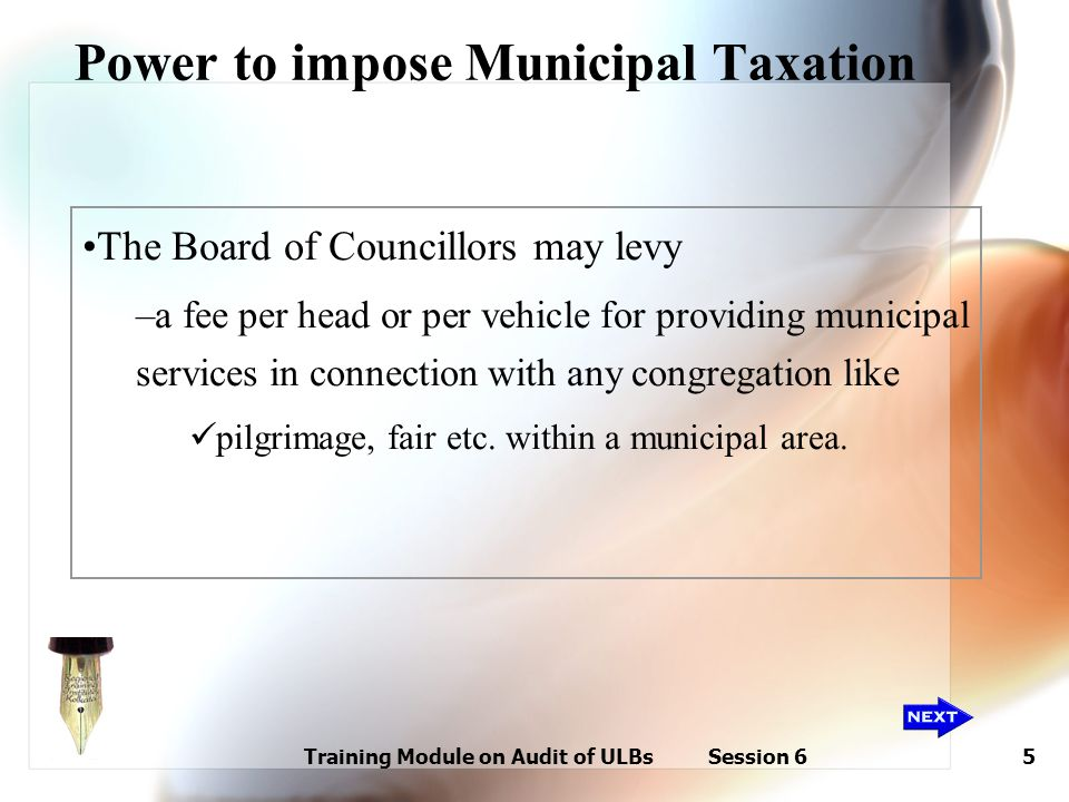 Training Module on Audit of ULBs Session 65 Power to impose Municipal Taxation The Board of Councillors may levy –a fee per head or per vehicle for pr