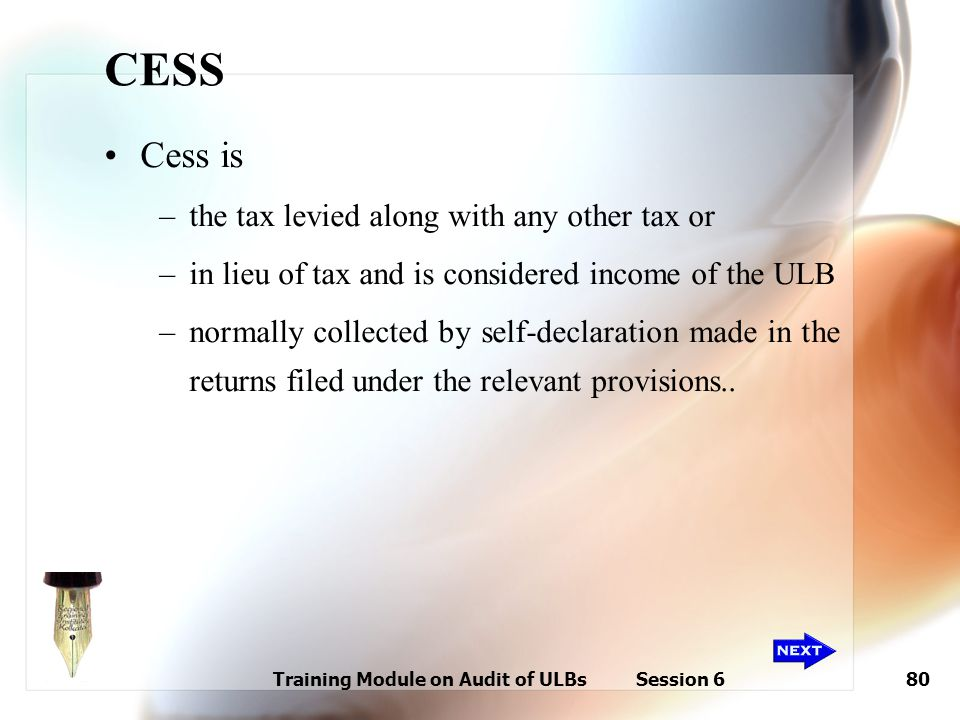 Training Module on Audit of ULBs Session 680 CESS Cess is –the tax levied along with any other tax or –in lieu of tax and is considered income of the