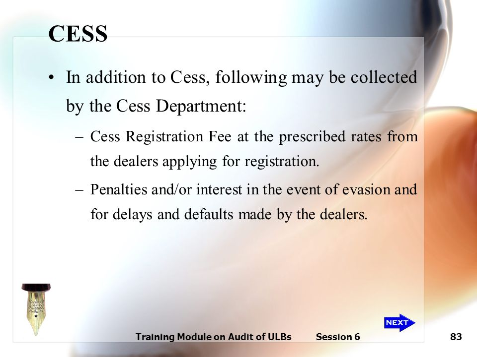 Training Module on Audit of ULBs Session 683 CESS In addition to Cess, following may be collected by the Cess Department: –Cess Registration Fee at th