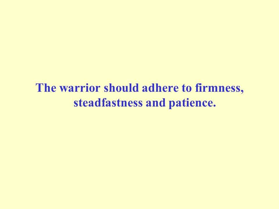 The warrior should adhere to firmness, steadfastness and patience.